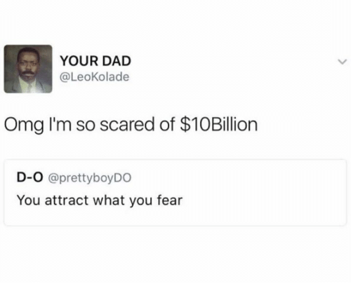 Pretty Boy: YOUR DAD  @Leokolade  Omg I'm so scared of $10Billion  D-O @pretty boy DO  You attract what you fear