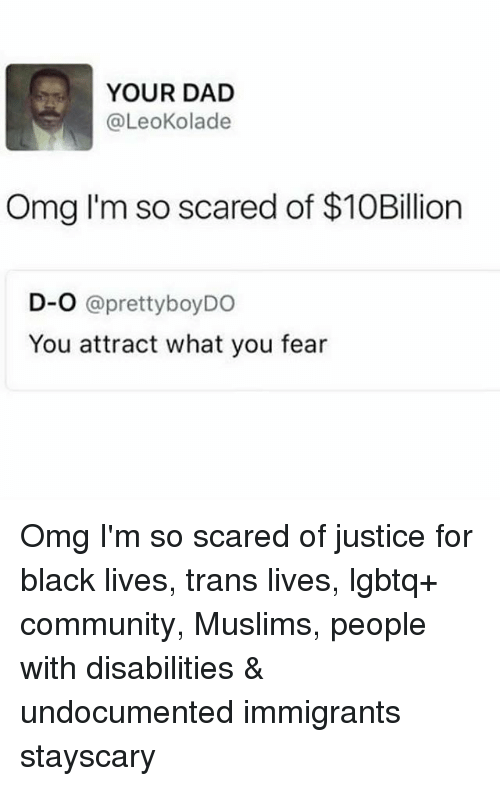 Community, Dad, and Memes: YOUR DAD  @LeoKolade  Omg I'm so scared of $10Billion  D-O aprettyboyDO  You attract what you fear Omg I'm so scared of justice for black lives, trans lives, lgbtq+ community, Muslims, people with disabilities & undocumented immigrants stayscary
