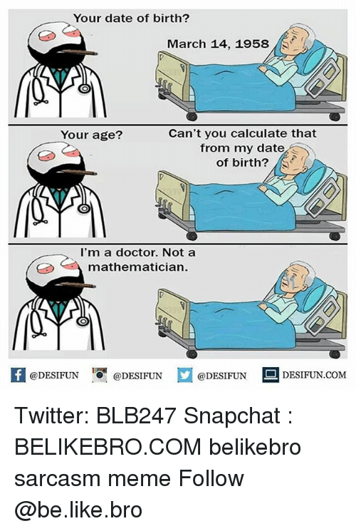Be Like, Doctor, and Meme: Your date of birth?  March 14, 1958  Can't you calculate that  from my date  of birth?  Your age?  I'm a doctor. Not a  mathematician.  K @DESIFUN 증 @DESIFUN  @DESIFUN-DESIFUN.COM Twitter: BLB247 Snapchat : BELIKEBRO.COM belikebro sarcasm meme Follow @be.like.bro
