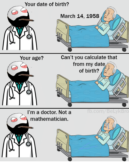Dating, Doctor, and Memes: Your date of birth?  March 14, 1958  Can't you calculate that  Your age?  from my date  of birth?  I'm a doctor. Not a  mathematician