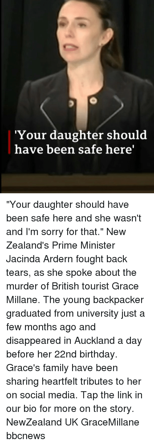 "Bbcnews: 'Your daughter should  have been safe here' ""Your daughter should have been safe here and she wasn't and I'm sorry for that."" New Zealand's Prime Minister Jacinda Ardern fought back tears, as she spoke about the murder of British tourist Grace Millane. The young backpacker graduated from university just a few months ago and disappeared in Auckland a day before her 22nd birthday. Grace's family have been sharing heartfelt tributes to her on social media. Tap the link in our bio for more on the story. NewZealand UK GraceMillane bbcnews"