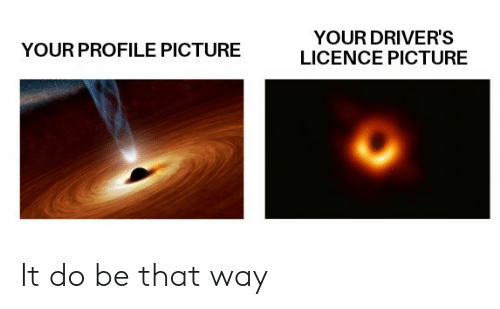 Picture, Drivers, and  Way: YOUR DRIVER'S  LICENCE PICTURE  YOUR PROFILE PICTURE It do be that way