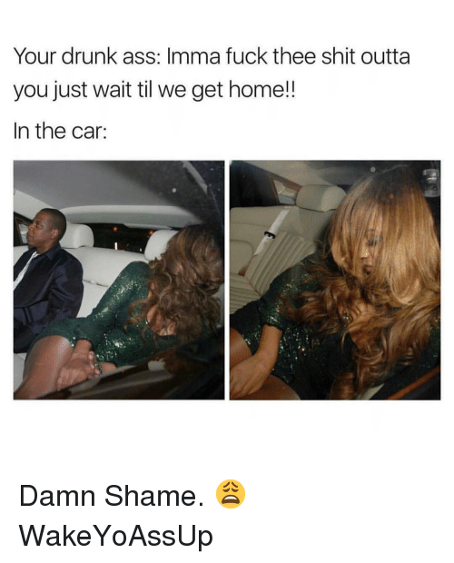 Ass, Drunk, and Shit: Your drunk ass: Imma fuck thee shit outta  you just wait til we get home!!  In the car: Damn Shame. 😩 WakeYoAssUp