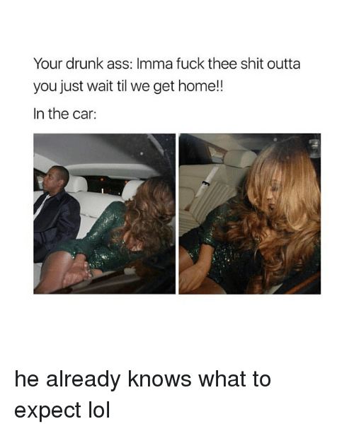 Ass, Drunk, and Lol: Your drunk ass: Imma fuck thee shit outta  you just wait til we get home!!  In the car: he already knows what to expect lol