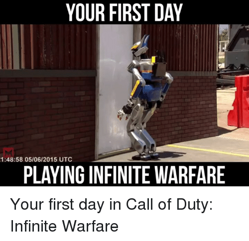 Memes, Call of Duty, and 🤖: YOUR FIRST DAY  1:48:58 05/06/2015 UTC  PLAYING IN FINITEWARFARE Your first day in Call of Duty: Infinite Warfare