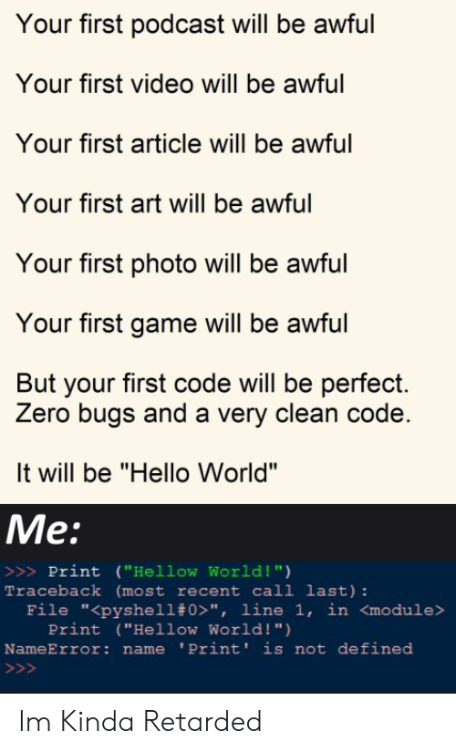 """Hello, Zero, and Game: Your first podcast will be awful  Your first video will be awful  Your first article will be awful  Your first art will be awful  Your first photo will be awful  Your first game will be awful  But your first code will be perfect.  Zero bugs and a very clean code.  It will be """"Hello World""""  Me:  >>>Print (""""Hellow World !"""")  Traceback (most recent call last):  File """"<pyshell# 0>"""", line 1, in <module>  Print (""""Hellow World! """")  NameError: name 'Print' is not defined  >>> Im Kinda Retarded"""
