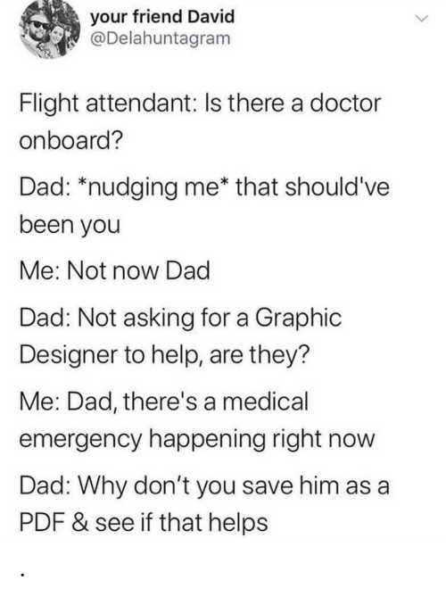 happening: your friend David  @Delahuntagram  Flight attendant: Is there a doctor  onboard?  Dad: *nudging me* that should've  been you  Me: Not now Dad  Dad: Not asking for a Graphic  Designer to help, are they?  Me: Dad, there's a medical  emergency happening right now  Dad: Why don't you save him as a  PDF & see if that helps .