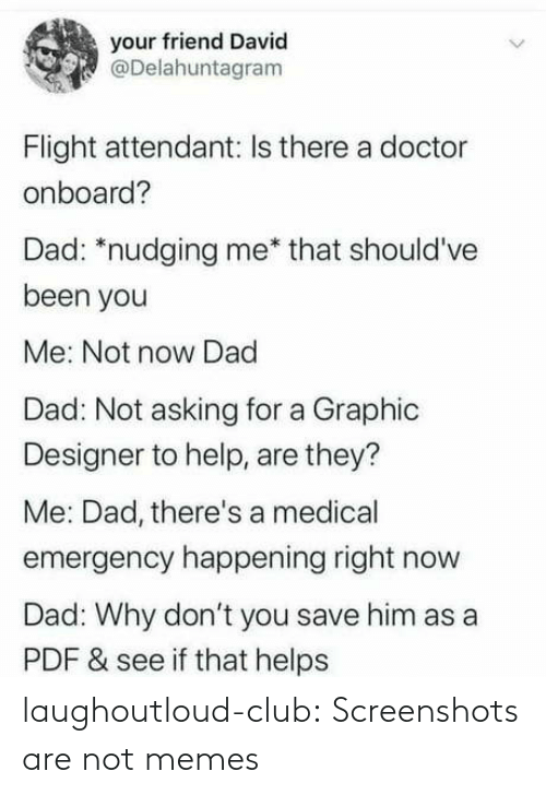 happening: your friend David  @Delahuntagram  Flight attendant: Is there a doctor  onboard?  Dad: *nudging me* that should've  been you  Me: Not now Dad  Dad: Not asking for a Graphic  Designer to help, are they?  Me: Dad, there's a medical  emergency happening right now  Dad: Why don't you save him as a  PDF & see if that helps laughoutloud-club:  Screenshots are not memes