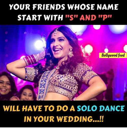 "Friends, Memes, and Wedding: YOUR FRIENDS WHOSE NAME  START WITH ""S"" AND ""P  Bollyuoed feed  WILL HAVE TO DO A SOLO DANCE  IN YOUR WEDDING...!"