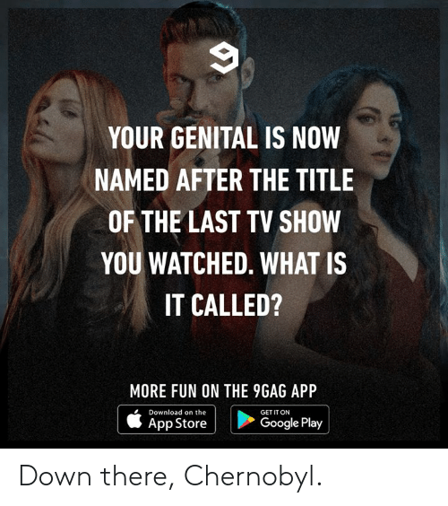 9gag, Dank, and Google: YOUR GENITAL IS NOW  NAMED AFTER THE TITLE  OF THE LAST TV SHOW  YOU WATCHED. WHAT IS  IT CALLED?  MORE FUN ON THE 9GAG APP  Download on the  GET IT ON    ippatore i  Google Play Down there, Chernobyl.