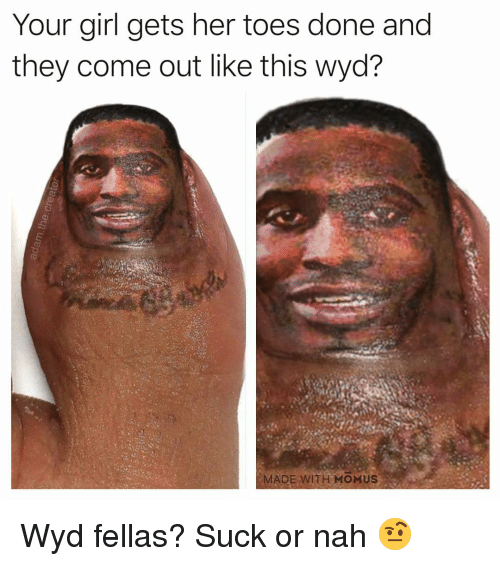 Memes, Wyd, and Girl: Your girl gets her toes done and  they come out like this wyd?  MADE WITH MOMUS Wyd fellas? Suck or nah 🤨