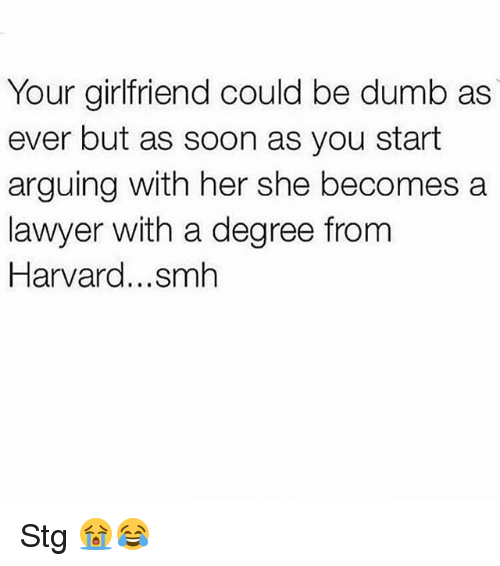 Dumb, Lawyer, and Memes: Your girlfriend could be dumb as  ever but as soon as you start  arguing with her she becomes a  lawyer with a degree from  Harvard...smh Stg 😭😂