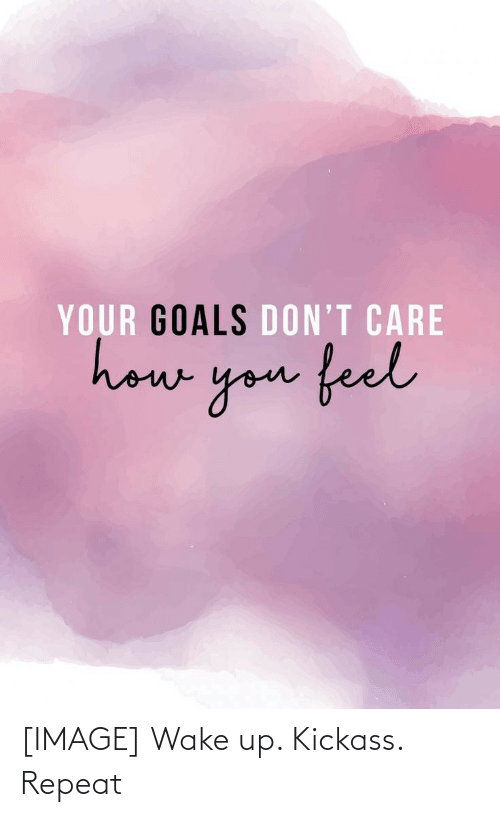 kickass: YOUR GOALS DON'T CARE  howe  you feel [IMAGE] Wake up. Kickass. Repeat