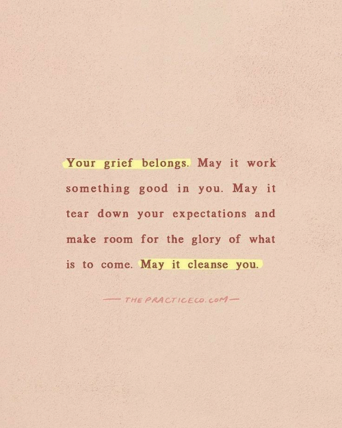 Work, Good, and What Is: Your grief belongs. May it work  something good in you. May it  tear down your expectations and  make room for the glory of what  is to come. May it cleanse you.  THE PRACTICECO. COM