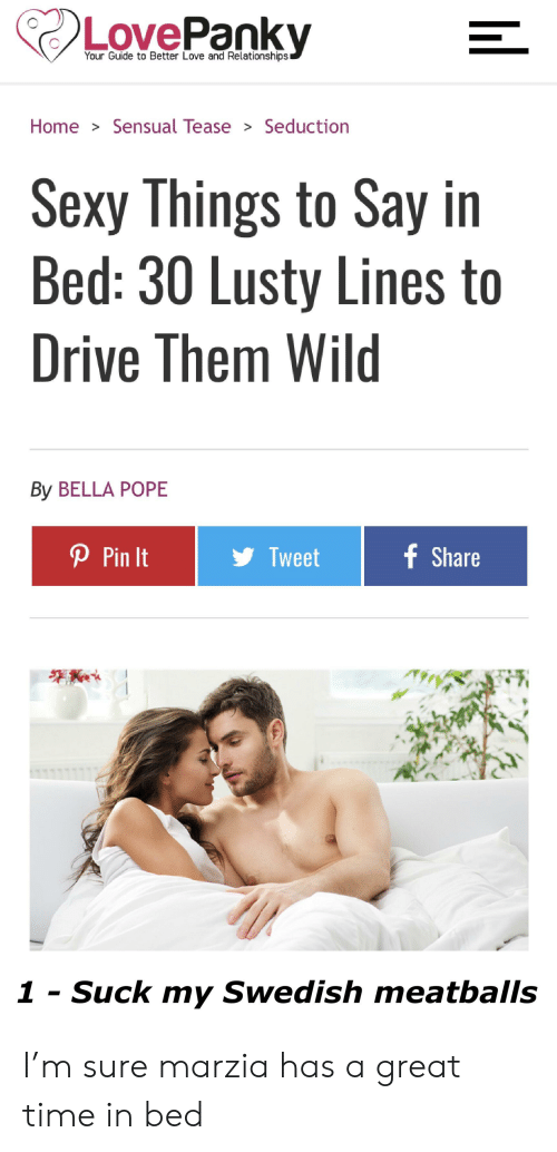 sexy things: Your Guide to Better Love and Relationships  Home > Sensual Tease> Seduction  Sexy Things to Say in  Bed: 30 Lusty Lines to  Drive Them Wild  By BELLA POPE  P Pin It  Tweet  are  1 - Suck my Swedish meatballs I'm sure marzia has a great time in bed