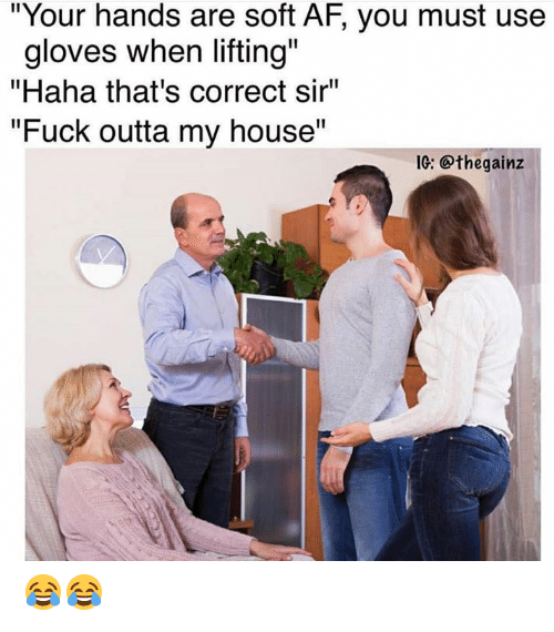 "Af, My House, and Fuck: ""Your hands are soft AF, you must use  gloves when lifting""  ""Haha that's correct sir""  ""Fuck outta my house  1C: @thegainz 😂😂"