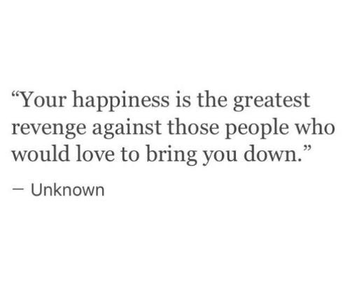 "Love, Revenge, and Happiness: ""Your happiness is the greatest  revenge against those people who  would love to bring you down.""  93  Unknowrn"