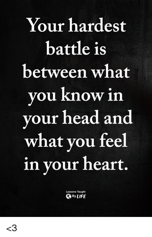 Head, Memes, and Heart: Your hardest  battle is  between what  you know in  your head and  what vou feel  in vour heart.  Lessons Taught  ByLIFE <3