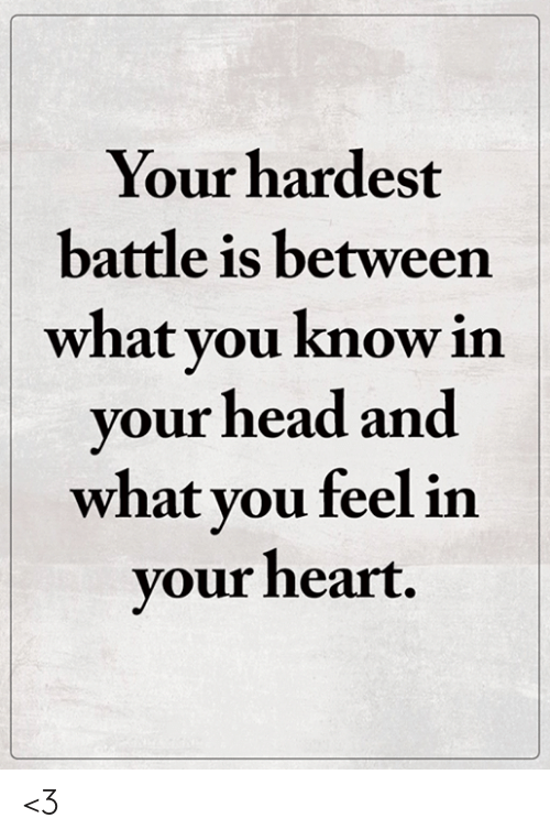 Head, Memes, and Heart: Your hardest  battle is between  what you know in  your head and  what you feel in  your heart. <3