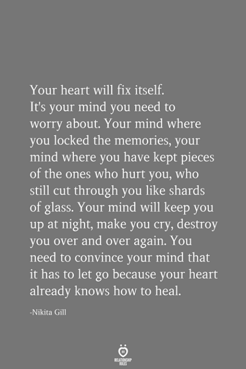Heart, How To, and Mind: Your heart will fix itself.  It's your mind you need to  worry about. Your mind where  you locked the memories, your  mind where you have kept pieces  of the ones who hurt you, who  still cut through you like shards  of glass. Your mind will keep you  up at night, make you cry, destroy  you over and over again. You  need to convince your mind that  it has to let go because your heart  already knows how to heal.  -Nikita Gill  RELATIONSHIP  ES