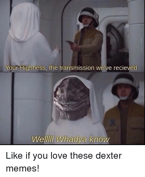 Memes, 🤖, and Dexterity: Your Highness, the transmission we've recieved  Welllll Whadya know Like if you love these dexter memes!