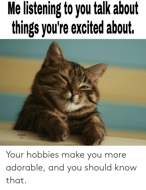 Adorable: Your hobbies make you more adorable, and you should know that.