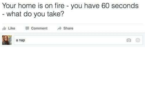 Fire, Home, and You: Your home is on fire - you have 60 seconds  what do you take?  Like  Comment  Share  5 a nap