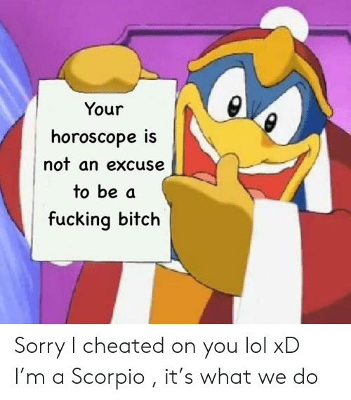 Horoscope: Your  horoscope iS  nof an excuse  to be a  fucking bitch Sorry I cheated on you lol xD I'm a Scorpio , it's what we do