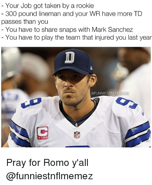 Mark Sanchez: Your Job got taken by a rookie  300 pound lineman and your WR have more TD  passes than you  You have to share snaps with Mark Sanchez  You have to play the team that injured you last year  @FUNNIESTNELMEM  NFL Pray for Romo y'all @funniestnflmemez