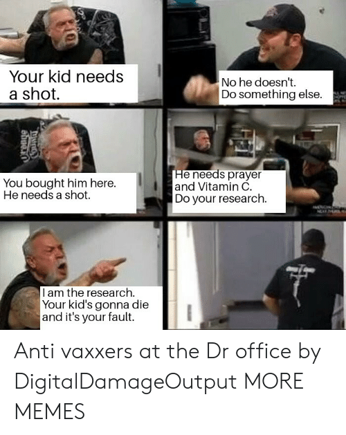 Its Your Fault: Your kid needs  a shot.  No he doesn't.  Do something else.  You bought him here.  He needs a shot.  He needs prayer  and Vitamin C.  Do your research.  I am the research.  Your kid's gonna die  and it's your fault. Anti vaxxers at the Dr office by DigitalDamageOutput MORE MEMES