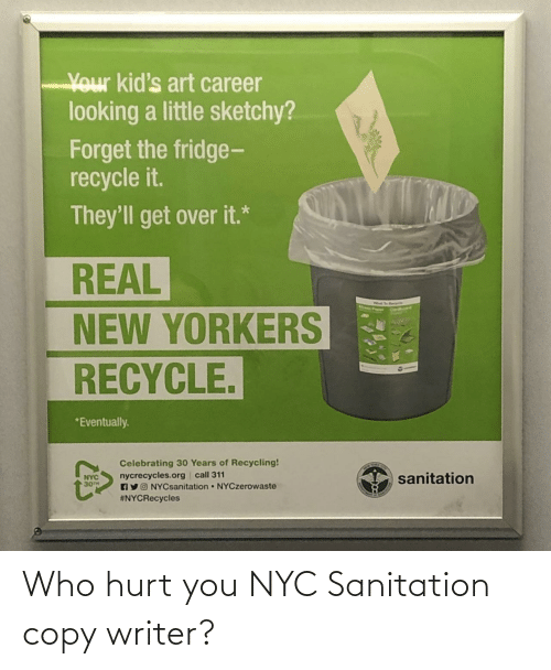 Writer: Your kid's art career  looking a little sketchy?  Forget the fridge-  recycle it.  They'll get over it.*  REAL  NEW YORKERS  RECYCLE.  *Eventually.  Celebrating 30 Years of Recycling!  nycrecycles.org call 311  AYO NYCsanitation NYCzerowaste  #NYCRecycles  sanitation  NYC  30TH Who hurt you NYC Sanitation copy writer?