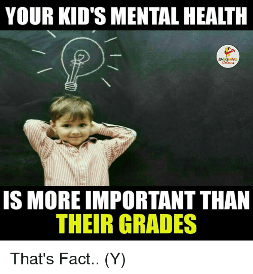 Indianpeoplefacebook, Grades, and Ÿ˜': YOUR KIDS MENTALHEALTH  IS MORE IMPORTANTTHAN  THEIR GRADES That's Fact.. (Y)