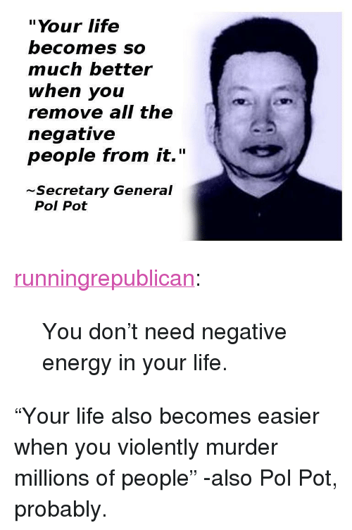 "Energy, Life, and Tumblr: ""Your life  becomes SO  much better  when you  remove all the  negative  people trom it.""  Secretary General  Pol Pot <p><a href=""http://runningrepublican.tumblr.com/post/120654448437/you-dont-need-negative-energy-in-your-life"" class=""tumblr_blog"">runningrepublican</a>:</p>  <blockquote><p>You don't need negative energy in your life.</p></blockquote>  <p>&ldquo;Your life also becomes easier when you violently murder millions of people&rdquo; -also Pol Pot, probably.</p>"