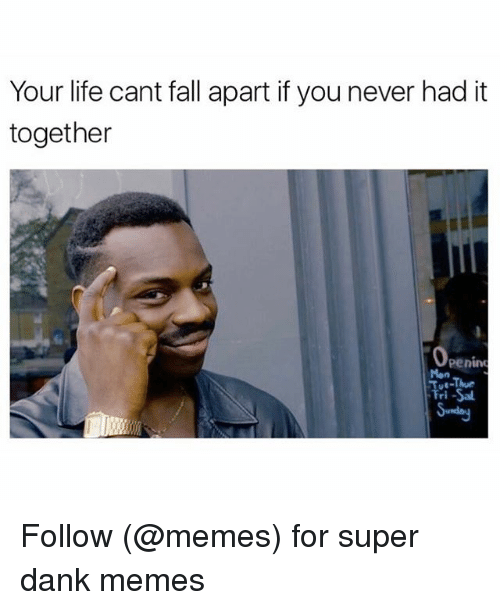 Super Dank: Your life cant fall apart if you never had it  together  Penine Follow (@memes) for super dank memes