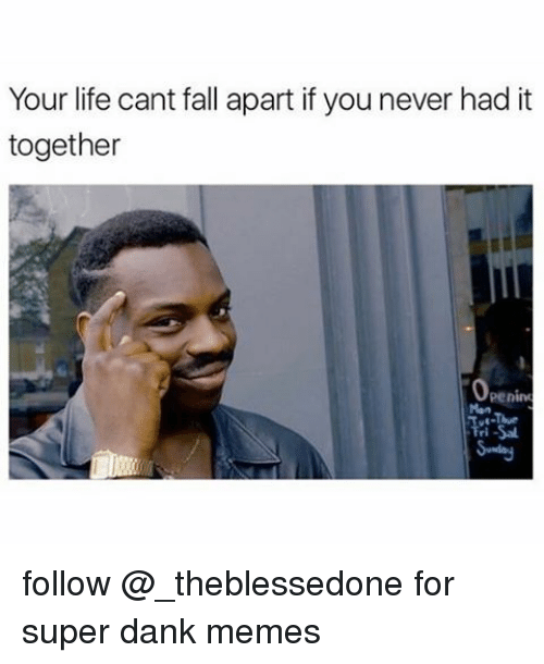 Super Dank: Your life cant fall apart if you never had it  together  Peninu follow @_theblessedone for super dank memes
