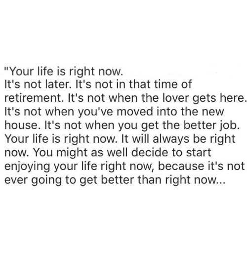 """Life, House, and Time: """"Your life is right now  It's not later. It's not in that time of  retirement. It's not when the lover gets here  It's not when you've moved into the new  house. It's not when you get the better job  Your life is right now. It will always be right  now. You might as well decide to start  enjoying your life right now, because it's not  ever going to get better than right now"""