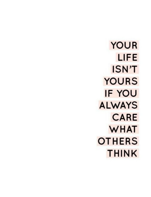 Life, Think, and You: YOUR  LIFE  ISN'T  YOURS  IF YOU  ALWAYS  CARE  WHAT  OTHERS  THINK