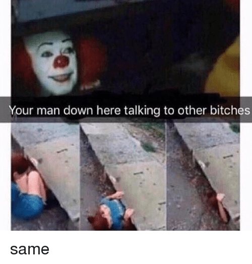 Memes, Man Down, and 🤖: Your man down here talking to other bitches same