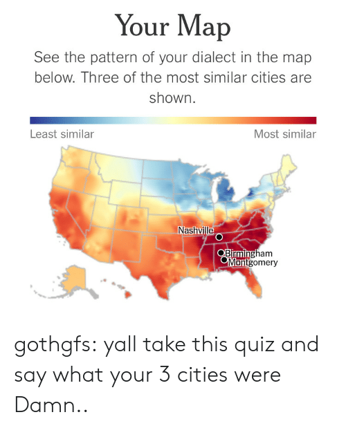 Tumblr, Blog, and Http: Your Map  See the pattern of your dialect in the map  below. Three of the most similar cities are  shown  Least similar  Most similar  Nashvill  gham  Blrmin  Montgomery gothgfs:  yall take this quiz and say what your 3 cities were  Damn..