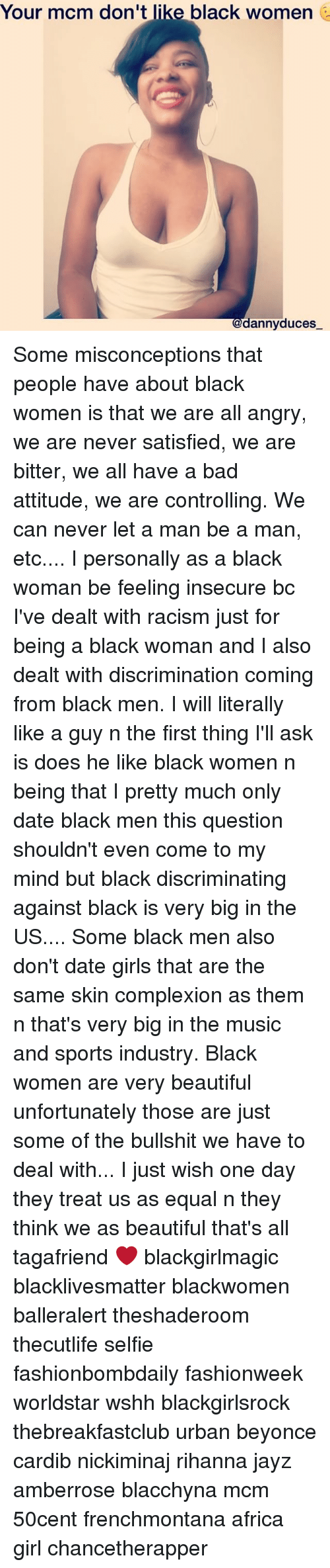 Equalism: Your mcm don't like black women  @dannyduces Some misconceptions that people have about black women is that we are all angry, we are never satisfied, we are bitter, we all have a bad attitude, we are controlling. We can never let a man be a man, etc.... I personally as a black woman be feeling insecure bc I've dealt with racism just for being a black woman and I also dealt with discrimination coming from black men. I will literally like a guy n the first thing I'll ask is does he like black women n being that I pretty much only date black men this question shouldn't even come to my mind but black discriminating against black is very big in the US.... Some black men also don't date girls that are the same skin complexion as them n that's very big in the music and sports industry. Black women are very beautiful unfortunately those are just some of the bullshit we have to deal with... I just wish one day they treat us as equal n they think we as beautiful that's all tagafriend ❤ blackgirlmagic blacklivesmatter blackwomen balleralert theshaderoom thecutlife selfie fashionbombdaily fashionweek worldstar wshh blackgirlsrock thebreakfastclub urban beyonce cardib nickiminaj rihanna jayz amberrose blacchyna mcm 50cent frenchmontana africa girl chancetherapper