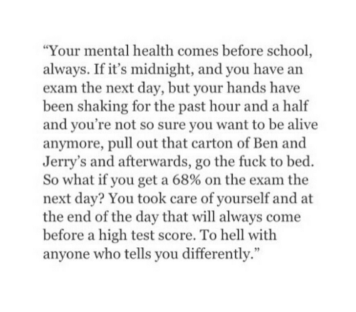 "Alive, School, and Fuck: ""Your mental health comes before school  always. If it's midnight, and you have arn  exam the next day, but your hands have  been shaking for the past hour and a half  and you're not so sure you want to be alive  anymore, pull out that carton of Ben and  Jerry's and afterwards, go the fuck to bed.  So what if you get a 68% on the exam the  next day? You took care of yourself and at  the end of the day that will always come  before a high test score. To hell with  anyone who tells you differently."""