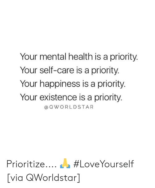 Self Care Is: Your mental health is a priority.  Your self-care is a priority.  Your happiness is a priority  Your existence is a priority  @OWORLDSTAR Prioritize.... 🙏 #LoveYourself [via QWorldstar]