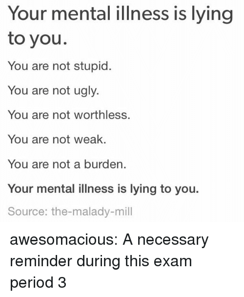Period, Tumblr, and Ugly: Your mental illness is lying  to you.  You are not stupid.  You are not ugly.  You are not worthless.  You are not weak  You are not a burden.  Your mental illness is lying to you.  Source: the-malady-mill awesomacious:  A necessary reminder during this exam period 3