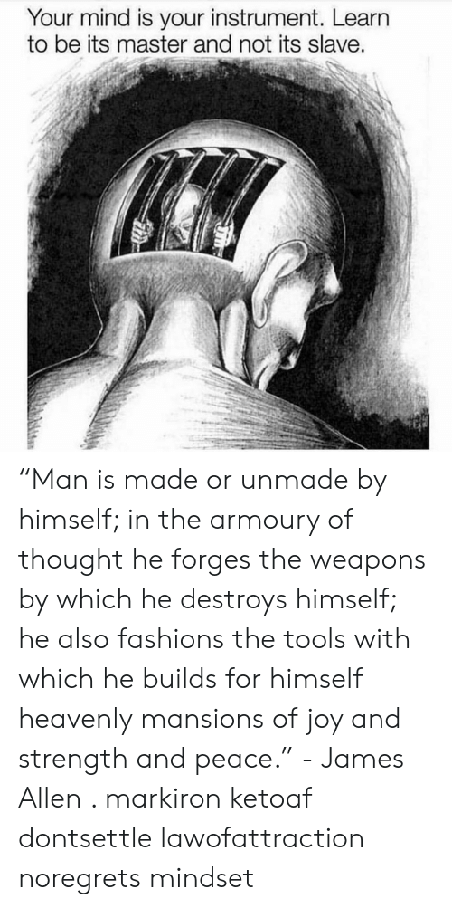 """Memes, James Allen, and Mind: Your mind is your instrument. Learn  to be its master and not its slave """"Man is made or unmade by himself; in the armoury of thought he forges the weapons by which he destroys himself; he also fashions the tools with which he builds for himself heavenly mansions of joy and strength and peace."""" - James Allen . markiron ketoaf dontsettle lawofattraction noregrets mindset"""