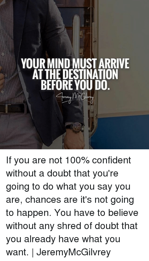 Anaconda, Memes, and Doubt: YOUR MIND MUST ARRIVE  AT THE DESTINATION  BEFORE YOU DO If you are not 100% confident without a doubt that you're going to do what you say you are, chances are it's not going to happen. You have to believe without any shred of doubt that you already have what you want. | JeremyMcGilvrey