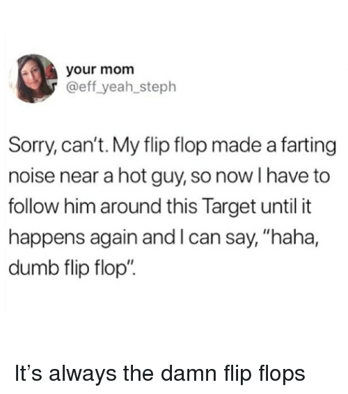 """farting: your mom  @eff yeah_steph  Sorry, can't. My flip flop made a farting  noise near a hot guy, so now I have to  follow him around this Target until it  happens again and l can say, """"haha,  dumb flip flop"""" It's always the damn flip flops"""