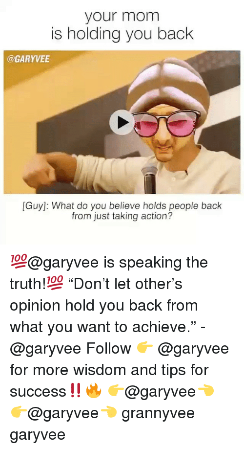 "Memes, Success, and Truth: your mom  is holding you back  @GARYVEE  [Guy]: What do you believe holds people back  from just taking action? 💯@garyvee is speaking the truth!💯 ""Don't let other's opinion hold you back from what you want to achieve."" -@garyvee Follow 👉 @garyvee for more wisdom and tips for success‼️🔥 👉@garyvee👈 👉@garyvee👈 grannyvee garyvee"