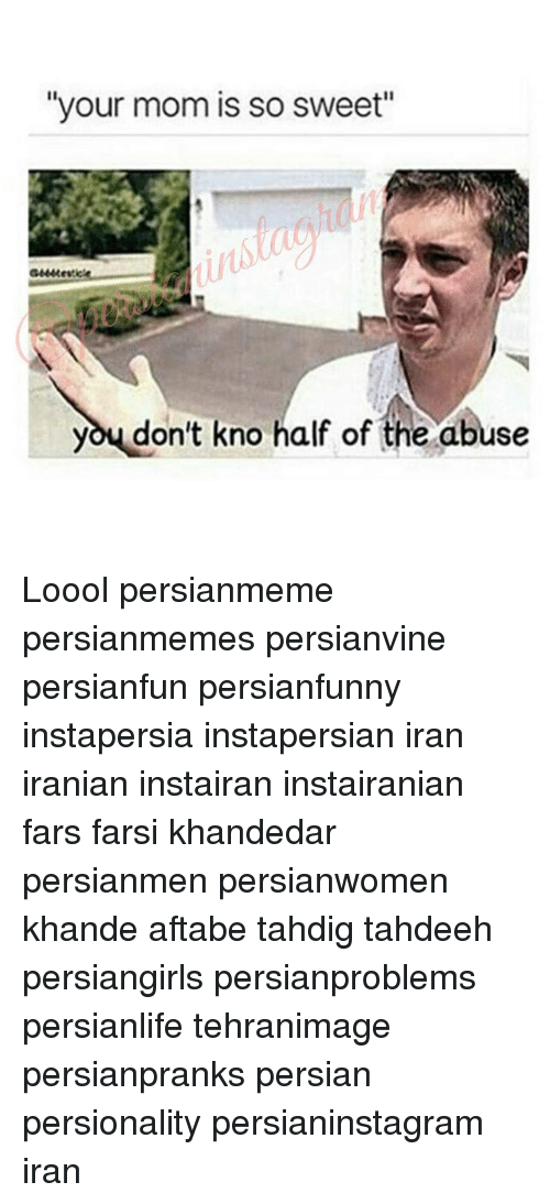 "Memes, Iran, and Persian: ""your mom is so sweet""  you don't kno half of the abuse Loool persianmeme persianmemes persianvine persianfun persianfunny instapersia instapersian iran iranian instairan instairanian fars farsi khandedar persianmen persianwomen khande aftabe tahdig tahdeeh persiangirls persianproblems persianlife tehranimage persianpranks persian persionality persianinstagram iran"
