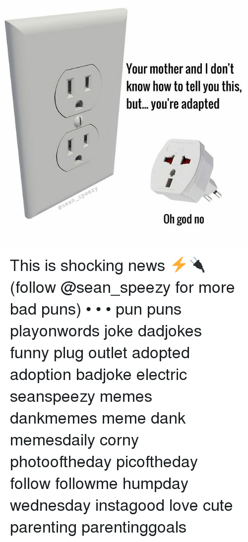 Plugging: Your mother and I don't  Iknow how to tell you this.  but.. you're adapted  osean speezy  Oh god no This is shocking news ⚡️🔌 (follow @sean_speezy for more bad puns) • • • pun puns playonwords joke dadjokes funny plug outlet adopted adoption badjoke electric seanspeezy memes dankmemes meme dank memesdaily corny photooftheday picoftheday follow followme humpday wednesday instagood love cute parenting parentinggoals