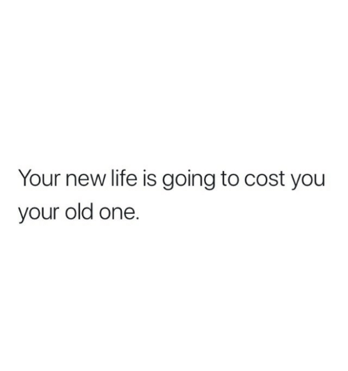 Your Old: Your new life is going to cost you  your old one.